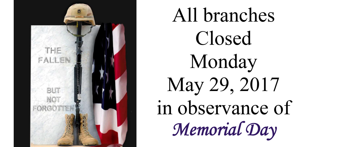 All branches closed Monday, May 29th in oservance of Memorial Day.